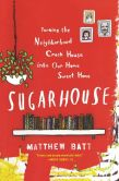 Book Cover Image. Title: Sugarhouse:  Turning the Neighborhood Crack House into Our Home Sweet Home, Author: Matthew Batt