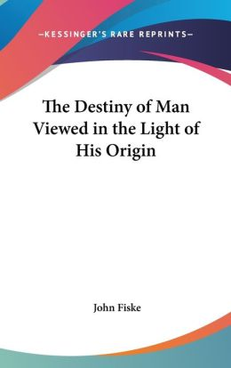 The Destiny Of Man Viewed In The Light Of His Origin