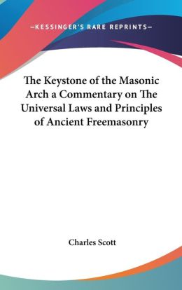 The Keystone Of The Masonic Arch A Commentary On The Universal Laws And Principles Of Ancient Freemasonry