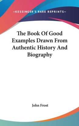 The Book Of Good Examples Drawn From Authentic History And Biography