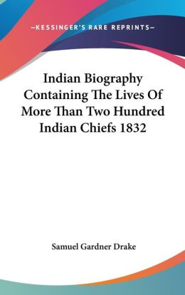 Indian Biography Containing the Lives of More Than Two Hundred Indian Chiefs 1832