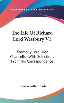 The Life of Richard Lord Westbury V1: Formerly Lord High Chancellor with Selections from His Correspondence