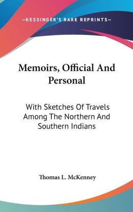 Memoirs, Official and Personal: With Sketches of Travels among the Northern and Southern Indians