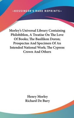 Morley's Universal Library Containing Philobiblon, a Treatise on the Love of Books; the Basilikon Doron; Prospectus and Specimen of an Intended Nation