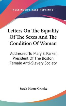 Letters on the Equality of the Sexes and the Condition of Woman: Addressed to Mary S. Parker, President of the Boston Female Anti-Slavery Society