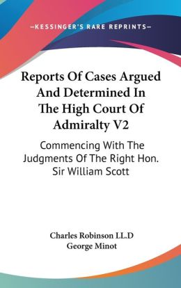 Reports of Cases Argued and Determined in the High Court of Admiralty V2: Commencing with the Judgments of the Right Hon. Sir William Scott