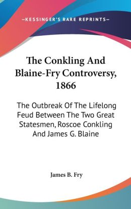 The Conkling and Blaine-Fry Controversy 1866: The Outbreak of the Lifelong Feud Between the Two Great Statesmen, Roscoe Conkling and James G. Blaine