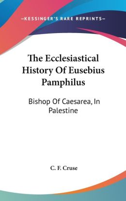 Ecclesiastical History of Eusebius Pamphilus: Bishop of Caesarea, in Palestine