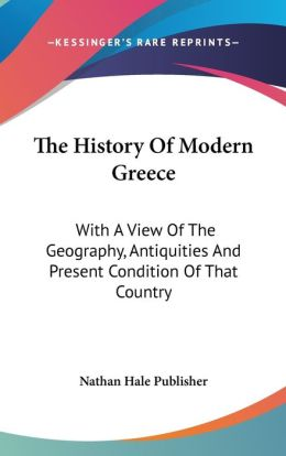 History of Modern Greece: With a View of the Geography, Antiquities and Present Condition of That Country