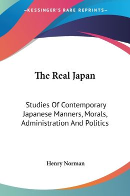The Real Japan: Studies of Contemporary Japanese Manners, Morals, Administration and Politics