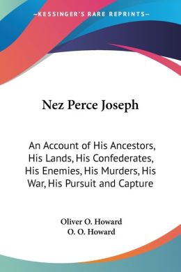 Nez Perce Joseph: An Account of His Ancestors, His Lands, His Confederates, His Enemies, His Murders, His War, His Pursuit and Capture