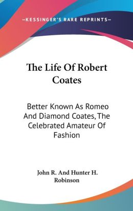 The Life of Robert Coates: Better Known As Romeo and Diamond Coates, the Celebrated Amateur of Fashion