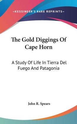 Gold Diggings of Cape Horn: A Study of Life in Tierra Del Fuego and Patagonia