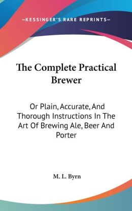 Complete Practical Brewer: Or Plain, Accurate, and Thorough Instructions in the Art of Brewing Ale, Beer and Porter