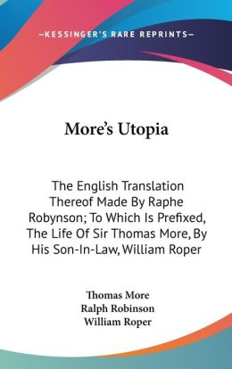 More's Utopia: The English Translation Thereof Made by Raphe Robynson; To Which Is Prefixed, the Life of Sir Thomas More, by His Son-in-Law, William R