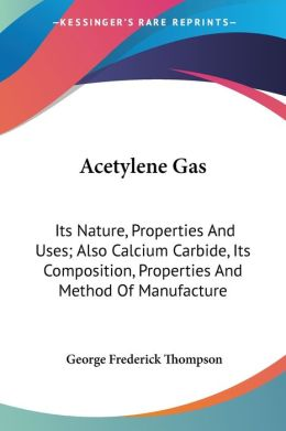 Acetylene Gas: Its Nature, Properties and Uses; Also Calcium Carbide, Its Composition, Properties and Method of Manufacture