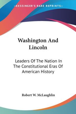 Washington and Lincoln: Leaders of the Nation in the Constitutional Eras of American History