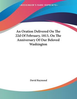 Oration Delivered on the 22d of February, 1813, on the Anniversary of Our Beloved Washington