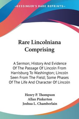 Rare Lincolniana Comprising: A Sermon; History and Evidence of the Passage of Lincoln from Harrisburg to Washington; Lincoln Seen from the Field; Some