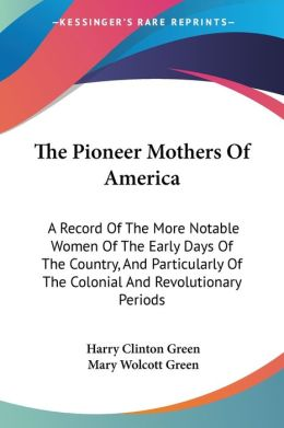 Pioneer Mothers of Americ: A Record of the More Notable Women of the Early Days of the Country, and Particularly of the Colonial and Revolutionar