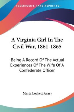 Virginia Girl in the Civil War, 1861-1865: Being a Record of the Actual Experiences of the Wife of a Confederate Officer