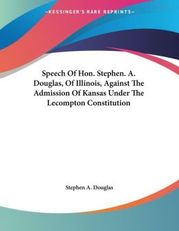 Speech of HON Stephen a Douglas, of Illinois, against the Admission of Kansas under the Lecompton Constitution
