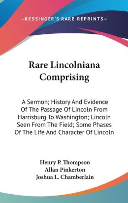 Rare Lincolniana Comprising: A Sermon; History and Evidence of the Passage of Lincoln from Harrisburg to Washington; Lincoln Seen from the Field; S