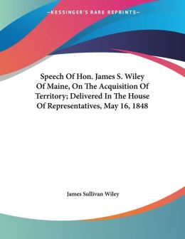 Speech of HON James S Wiley of Maine, on the Acquisition of Territory; Delivered in the House of Representatives, May 16 1848