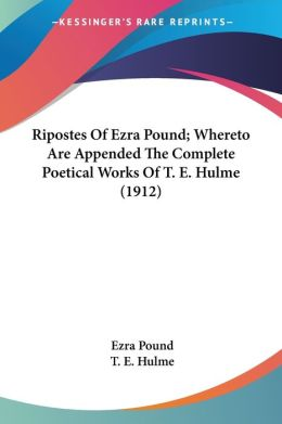 Ripostes of Ezra Pound; Whereto Are Appended the Complete Poetical Works of T E Hulme