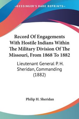 Record of Engagements with Hostile Indians within the Military Division of the Missouri, from 1868 to 1882: Lieutenant General P. H. Sheridan, Command