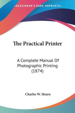 Practical Printer: A Complete Manual of Photographic Printing (1874)