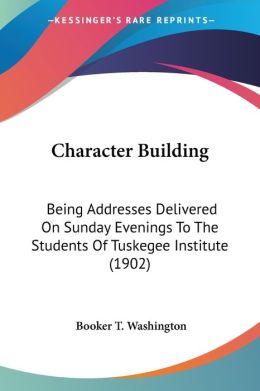 Character Building: Being Addresses Delivered on Sunday Evenings to the Students of Tuskegee Institute (1902)