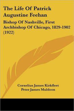 Life of Patrick Augustine Feehan: Bishop of Nashville, First Archbishop of Chicago, 1829-1902 (1922)
