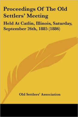 Proceedings of the Old Settlers' Meeting: Held at Catlin, Illinois, Saturday, September 26th, 1885 (1886)