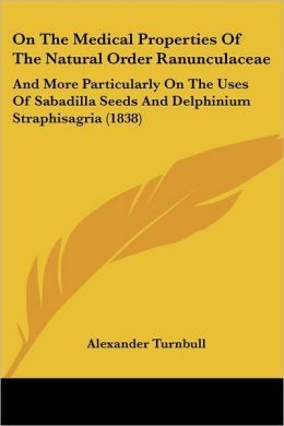 On the Medical Properties of the Natural Order Ranunculaceae: And More Particularly on the Uses of Sabadilla Seeds and Delphinium Straphisagria (1838)
