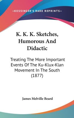 K K K Sketches, Humorous and Didactic: Treating the More Important Events of the Ku-Klux-Klan Movement in the South (1877)