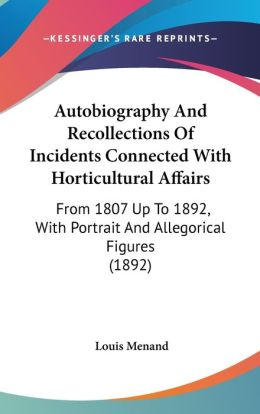 Autobiography and Recollections of Incidents Connected with Horticultural Affairs: From 1807 up to 1892, with Portrait and Allegorical Figures (1892)