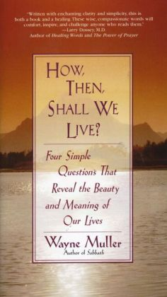 How, Then, Shall We Live?: Four Simple Questions That Reveal the Beauty and Meaning of Our Lives