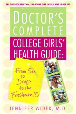 The Doctor's Complete College Girls' Health Guide: From Sex to Drugs to the Freshman Fifteen