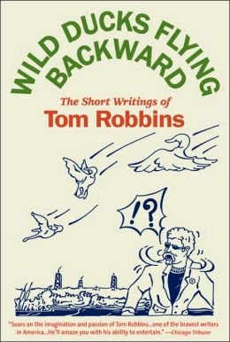 Wild Ducks Flying Backward: The Short Writings of Tom Robbins