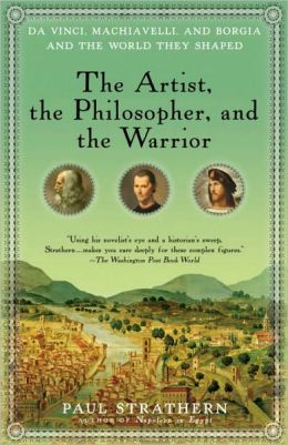The Artist, the Philosopher, and the Warrior: Da Vinci, Machiavelli, and Borgia and the World They Shaped