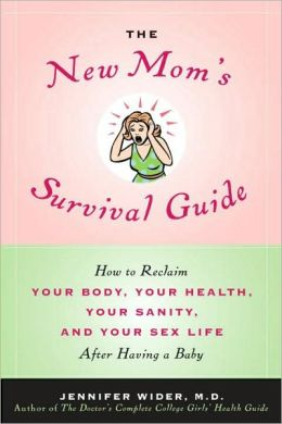 The New Mom's Survival Guide: How to Reclaim Your Body, Your Health, Your Sanity and Your Sex Life after Having a Baby