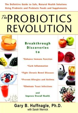 Probiotics Revolution: The Definitive Guide to Safe, Natural Health Solutions Using Probiotic and Prebiotic Foods and Supplements