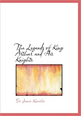 The Legends Of King Arthur And His Knights (Large Print Edition)