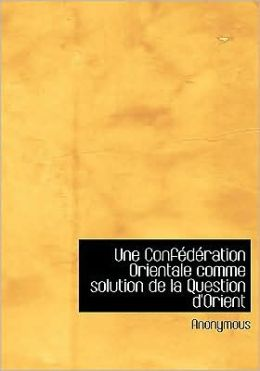 Une Confederation Orientale Comme Solution De La Question D'Orient (Large Print Edition)