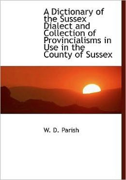 A Dictionary Of The Sussex Dialect And Collection Of Provincialisms In Use In The County Of Sussex (Large Print Edition)