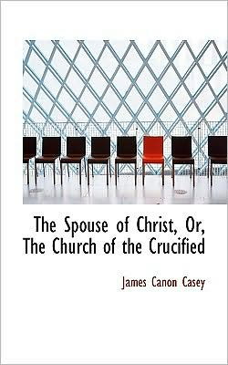 The Spouse Of Christ, Or, The Church Of The Crucified