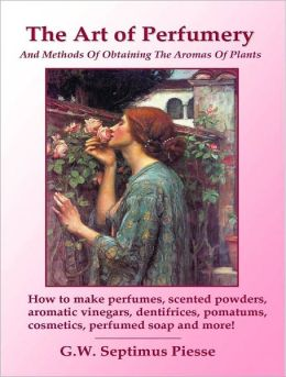 The Art of Perfumery And Methods Of Obtaining The Aromas Of Plants: How to make perfumes, scented powders, aromatic vinegars, dentifrices, pomatums, cosmetics, perfumed soap and more!