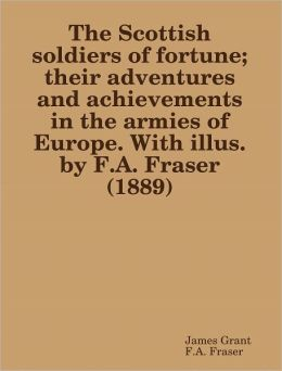 The Scottish soldiers of fortune; their adventures and achievements in the armies of Europe. With illus. by F.A. Fraser (1889)