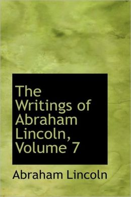 The Writings of Abraham Lincoln (Volume 7)